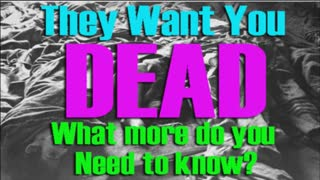 THEY WANT YOU DEAD - WHAT MORE DO YOU NEED TO KNOW