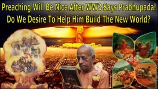 Preaching Will Be Nice After WW3 Says Prabhupada! Do We Desire To Help Him Build The New World?