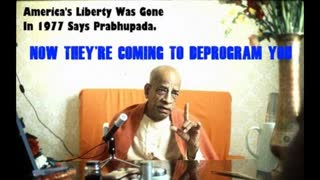 America's Liberty Was Gone In 1977 Says Prabhupada. NOW THEY'RE COMING TO DEPROGRAM YOU!!!