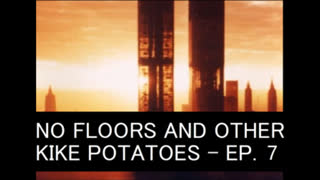 NO FLOORS AND OTHER KIKE POTATOES - EPISODE 7