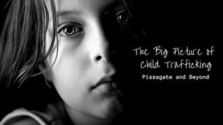 The Big Picture of Child Trafficking - Pizzagate and Beyond