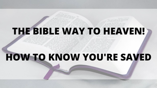 The Bible Way to Heaven (How to be 100% Sure You're Saved!)