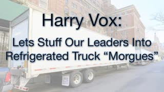 Harry Vox: LETS STUFF OUR LEADERS INTO REFRIGERATED TRUCK MORGUES