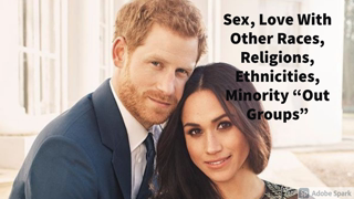 """Sex, Love With Other Races, Religions, Ethnicities, Minority """"Out Groups"""""""