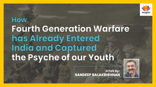 The Fourth Generation Warfare and its Influence on The Psyche of Indian Youth | Sandeep Balakrishna