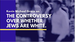 Kevin Michael Grace On The Controversy Over Whether Jews Are White