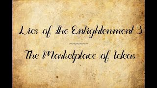Lies of the Enlightenment 3: The Marketplace of Ideas