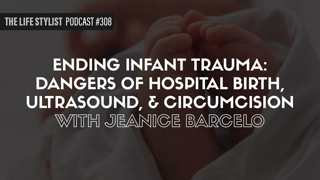 Ending Infant Trauma: Dangers of Hospital Birth, Ultrasound, & Circumcision w/ Jeanice Barcelo #308