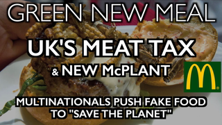 GREEN NEW MEAL: New McPlant & UK's Meat Tax - Corporations Push Fake Food